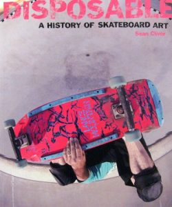 Disposable: A History of Skateboard Art